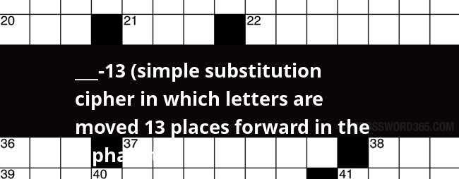 ___-13 (simple substitution cipher in which letters are moved 13 places  forward in the alphabet)