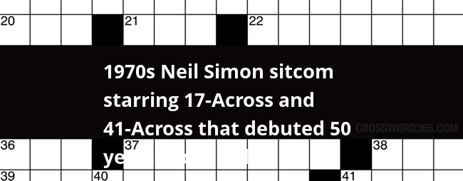 1970s Neil Simon Sitcom Starring 17 Across And 41 Across That Debuted 50 Years Ago 3 Wds Crossword Clue