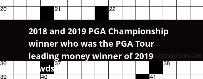 2018 And 2019 Pga Championship Winner Who Was The Pga Tour Leading Money Winner Of 2019 2 Wds Crossword Clue