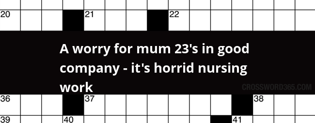 A Worry For Mum 23 S In Good Company It S Horrid Nursing Work Crossword Clue