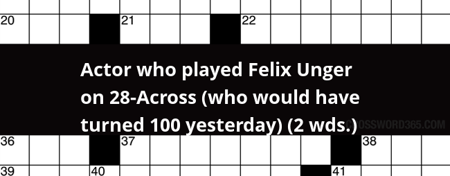 Actor Who Played Felix Unger On 28 Across Who Would Have Turned 100 Yesterday 2 Wds Crossword Clue