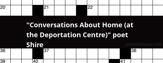 Conversations About Home At The Deportation Centre Poet Shire Crossword Clue