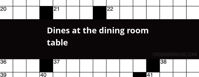 Below You Will Be Able To Find The Answer Dines At Dining Room Table Crossword Clue Our Site Contains Over 28 Million Clues