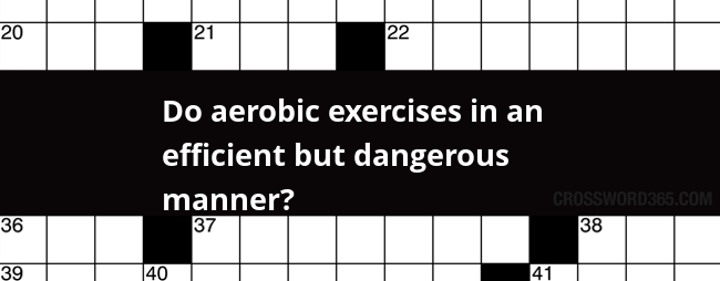 Do Aerobic Exercises In An Efficient But Dangerous Manner Crossword Clue