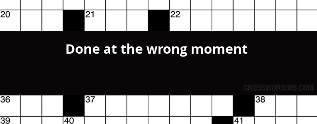 Done At The Wrong Moment Crossword Clue