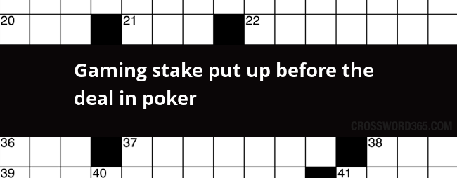 Gaming Stake Put Up Before The Deal In Poker Crossword Clue
