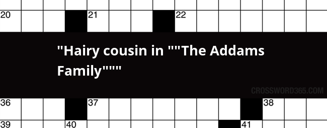 Hairy cousin on the addams family crossword