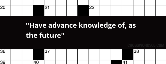 Have Advance Knowledge Of As The Future Crossword Clue