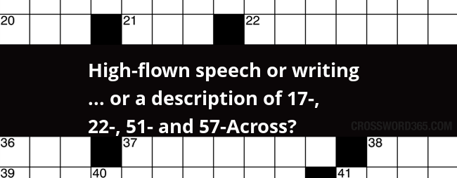 High Flown Speech Or Writing Or A Description Of 17 22 51 And 57 Across Crossword Clue