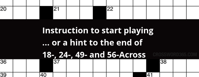 Instruction To Start Playing Or A Hint To The End Of 18 24 49 And 56 Across Crossword Clue