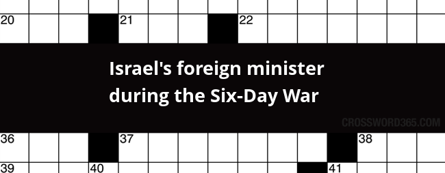 Below You Will Be Able To Find The Answer To Israels Foreign Minister During The Six Day War Crossword Clue Our Site Contains Over 2 8 Million