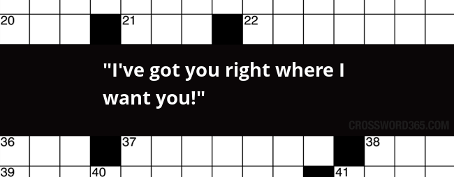 I Ve Got You Right Where I Want You Crossword Clue