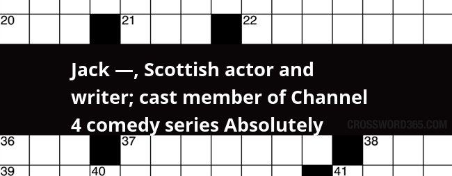 Jack Scottish Actor And Writer Cast Member Of Channel 4 Comedy Series Absolutely Crossword Clue