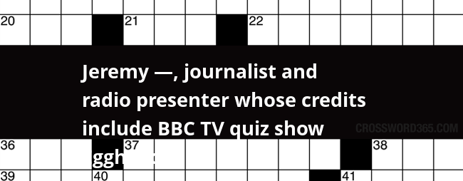 Jeremy Journalist And Radio Presenter Whose Credits Include Bbc Tv Quiz Show Eggheads Crossword Clue