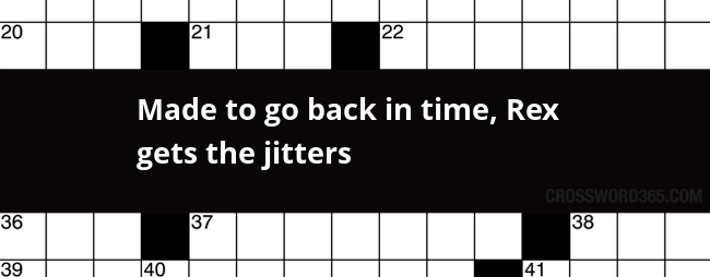 Made To Go Back In Time Rex Gets The Jitters Crossword Clue