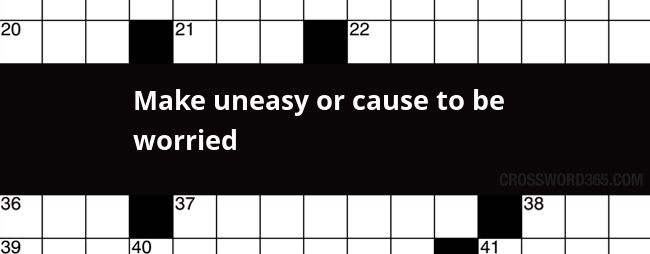 Make Uneasy Or Cause To Be Worried Crossword Clue