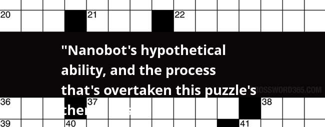 Nanobot S Hypothetical Ability And The Process That S Overtaken This Puzzle S Theme Answers Crossword Clue