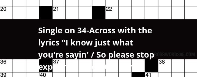 Single On 34 Across With The Lyrics I Know Just What You Re Sayin So Please Stop Explainin Don T Tell Me Cause It Hurts 2 Wds Crossword Clue