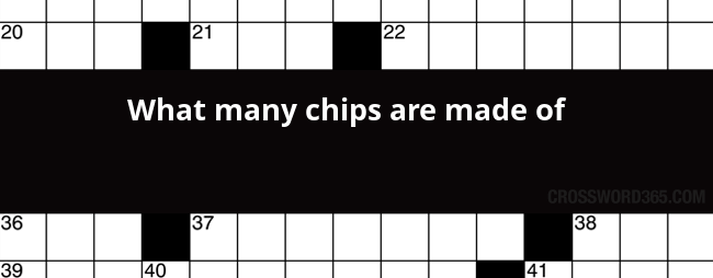 What Many Chips Are Made Of Crossword Clue