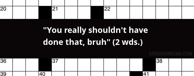 You Really Shouldn T Have Done That Bruh 2 Wds Crossword Clue